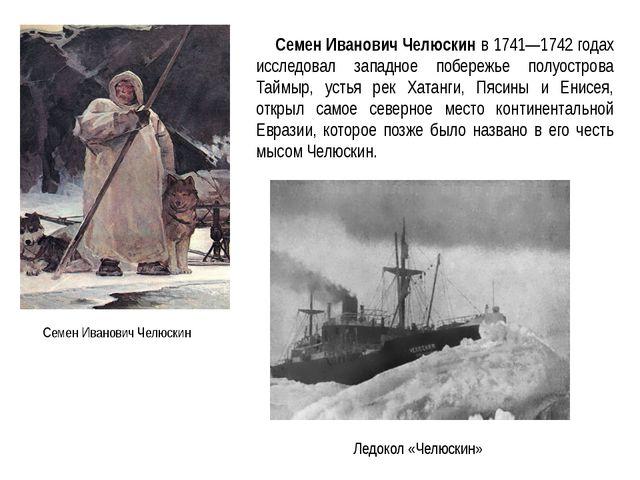 Семен Иванович Челюскин Семен Иванович Челюскин в 1741—1742 годах исследовал...