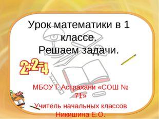 Урок математики в 1 классе. Решаем задачи. МБОУ Г.Астрахани «СОШ № 71» Учител