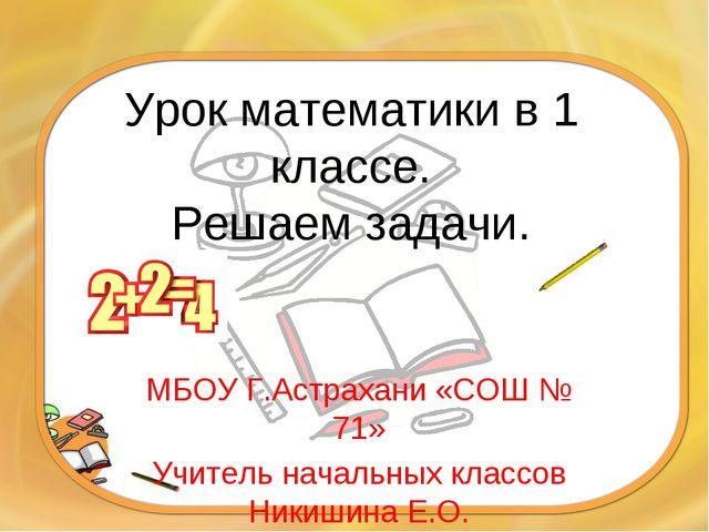 Урок математики в 1 классе. Решаем задачи. МБОУ Г.Астрахани «СОШ № 71» Учител...