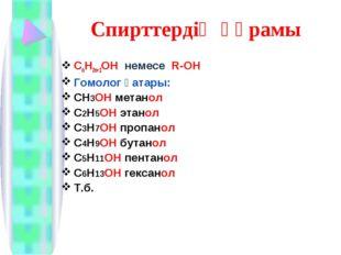 Спирттердің құрамы CnH2n+1OH немесе R-OH Гомолог қатары: СН3ОН метанол С2Н5ОН