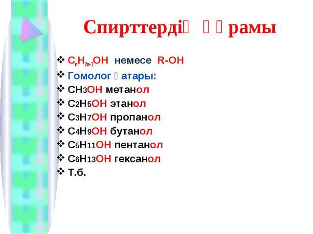 Спирттердің құрамы CnH2n+1OH немесе R-OH Гомолог қатары: СН3ОН метанол С2Н5ОН...
