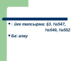 Үйге тапсырма: §3. №547, №549, №552 Бағалау