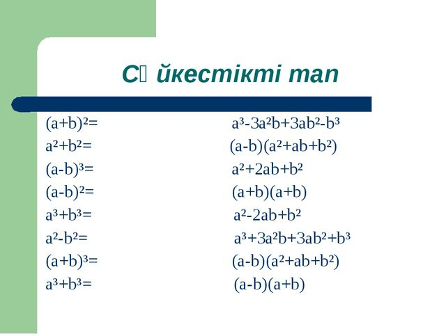 Сәйкестікті тап (a+b)²= a³-3a²b+3ab²-b³ a²+b²= (a-b)(a²+ab+b²) (a-b)³= a²+2ab...