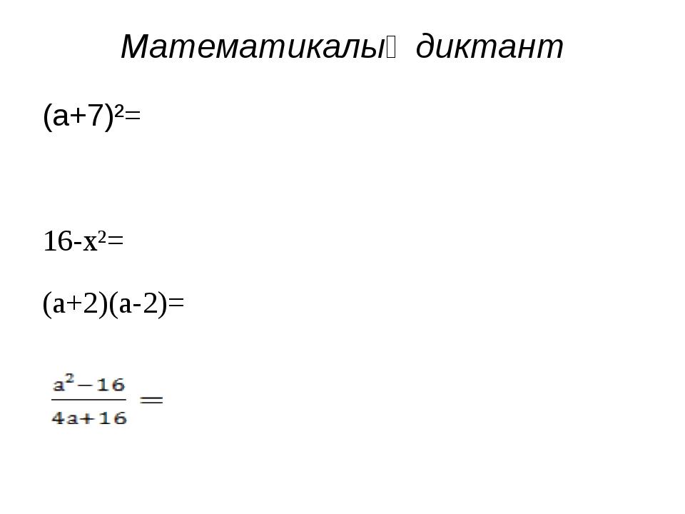 Математикалық диктант (а+7)²= 16-х²= (а+2)(а-2)=