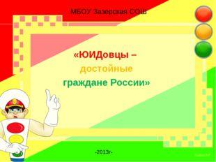 МБОУ Зазерская СОШ «ЮИДовцы – достойные граждане России» -2013г-