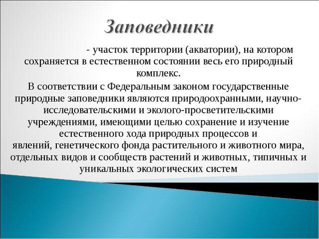 Запове́дник- участок территории (акватории), на котором сохраняется в естест...