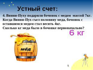 * Устный счет: 4. Винни-Пуху подарили бочонок с медом массой 7кг. Когда Винни