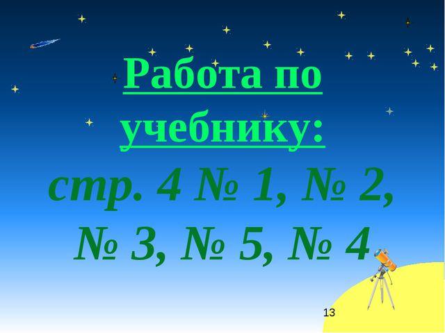 Работа по учебнику: стр. 4 № 1, № 2, № 3, № 5, № 4 *