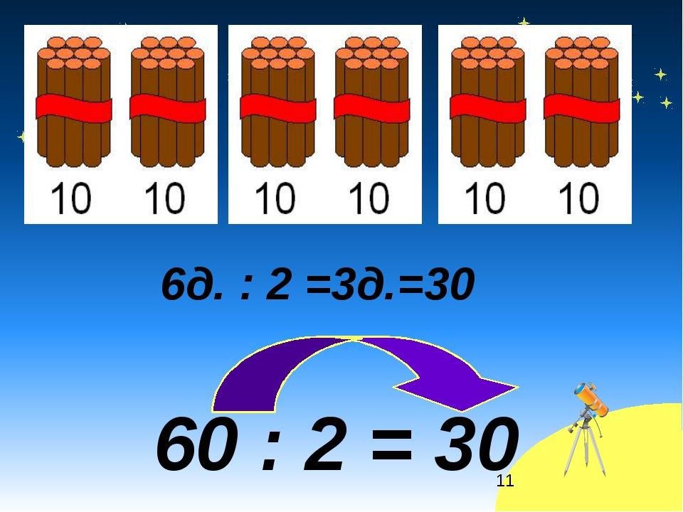 * 6д. : 2 =3д.=30 60 : 2 = 30
