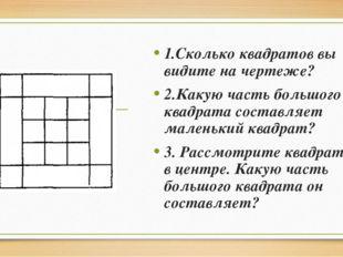 1.Сколько квадратов вы видите на чертеже? 2.Какую часть большого квадрата сос