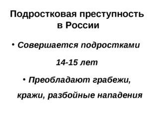 Подростковая преступность в России Совершается подростками 14-15 лет Преоблад
