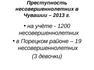 Преступность несовершеннолетних в Чувашии – 2013 г. на учёте - 1200 несоверше