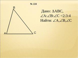 Дано: ΔАВС, А:В:С =2:3:4 Найти: А,В,С № 224