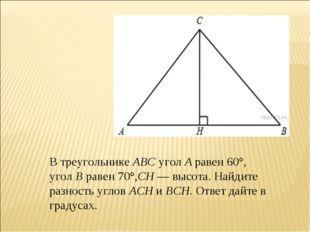 В треугольникеABCуголAравен 60°, уголBравен 70°,CH—высота. Найдите ра