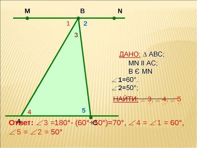 Ответ:  3 =180°- (60°+50°)=70°,  4 =  1 = 60°,  5 =  2 = 50° А N С В М 4...