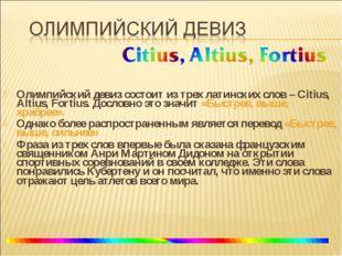 Олимпийский девиз состоит из трех латинских слов – Citius, Altius, Fortius. Д