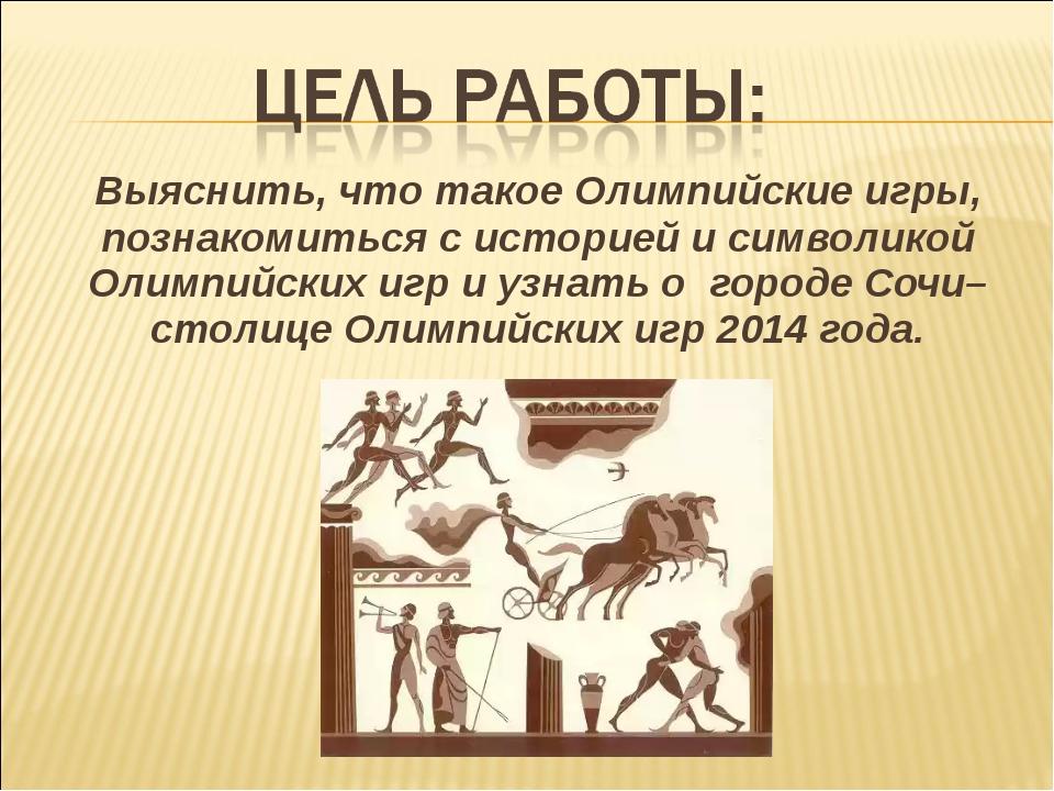 Выяснить, что такое Олимпийские игры, познакомиться с историей и символикой...