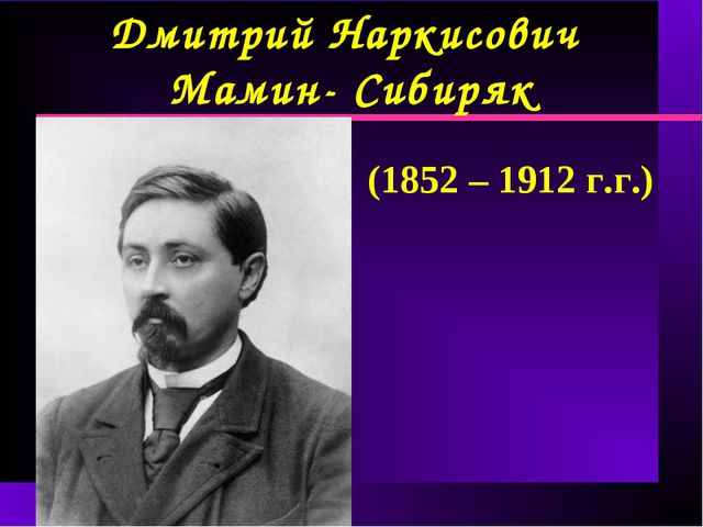 Дмитрий Наркисович Мамин- Сибиряк (1852 – 1912 г.г.)