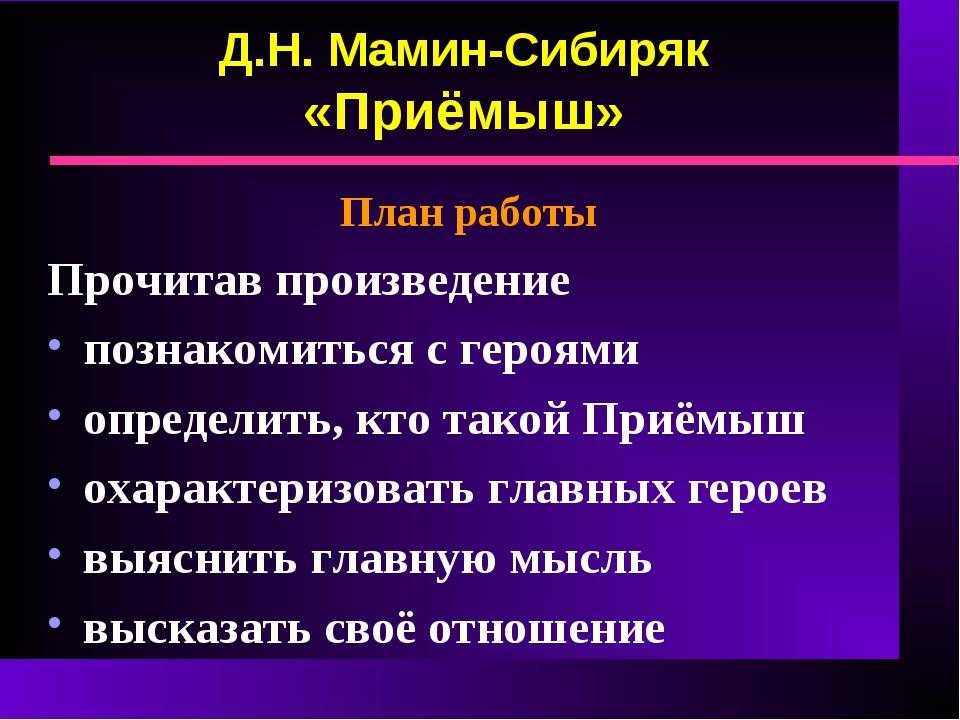 Д.Н. Мамин-Сибиряк «Приёмыш» План работы Прочитав произведение познакомиться...