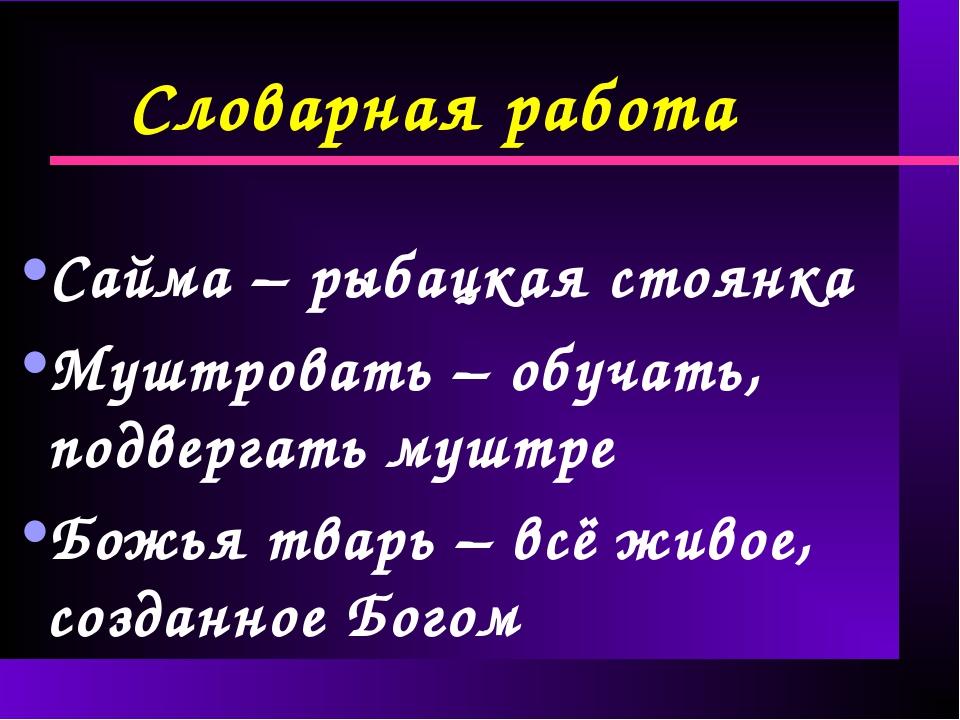Словарная работа Сайма – рыбацкая стоянка Муштровать – обучать, подвергать му...
