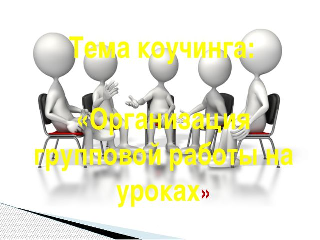 Тема коучинга: «Организация групповой работы на уроках»