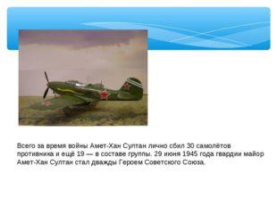 Всего за время войны Амет-Хан Султан лично сбил 30 самолётов противника и ещё