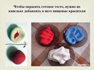 Чтобы окрасить готовое тесто, нужно по капельке добавлять в него пищевые крас