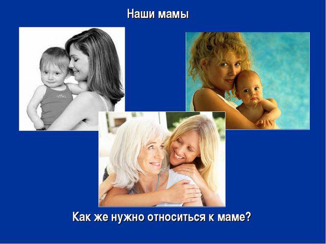 Наши мамы Как же нужно относиться к маме?