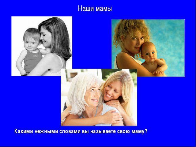 Наши мамы Какими нежными словами вы называете свою маму?