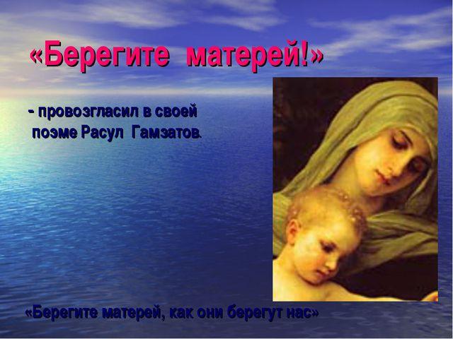 «Берегите матерей!» - провозгласил в своей поэме Расул Гамзатов. «Берегите ма...