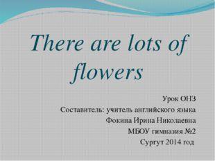 There are lots of flowers Урок ОНЗ Составитель: учитель английского языка Фок