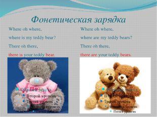 Фонетическая зарядка Where oh where, where is my teddy bear? There oh there,