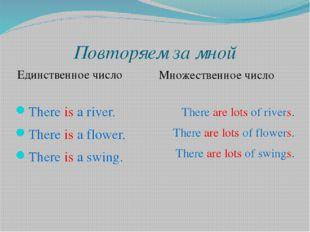 Повторяем за мной Единственное число Множественное число There is a river. Th