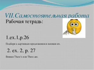 VII.Самостоятельная работа Рабочая тетрадь: 1.ex.1,p.26 Подбери к картинкам п