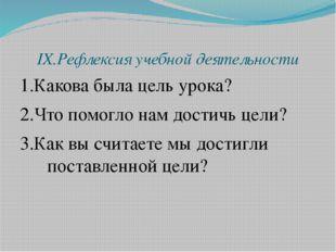IX.Рефлексия учебной деятельности 1.Какова была цель урока? 2.Что помогло нам