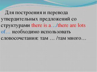 Для построения и перевода утвердительных предложений со структурами there is