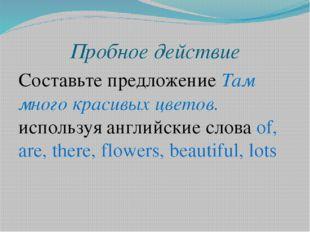 Пробное действие Составьте предложение Там много красивых цветов. используя а