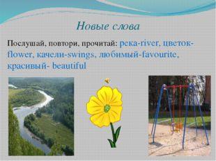 Новые слова Послушай, повтори, прочитай: река-river, цветок-flower, качели-sw