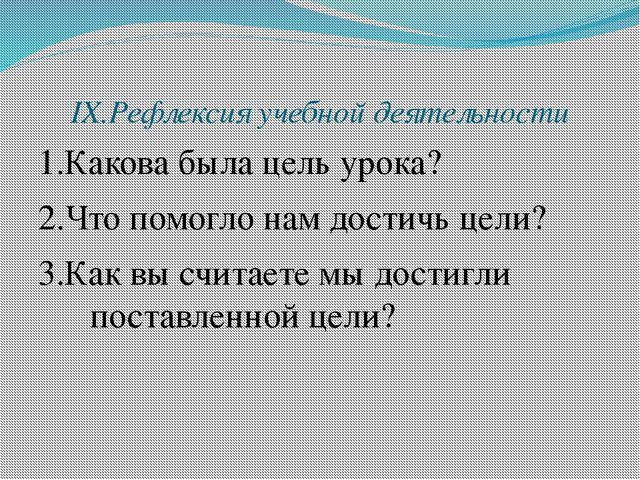 IX.Рефлексия учебной деятельности 1.Какова была цель урока? 2.Что помогло нам...