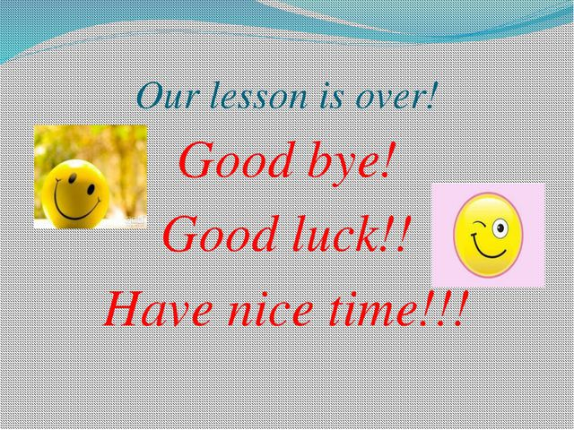 Our lesson is over! Good bye! Good luck!! Have nice time!!!