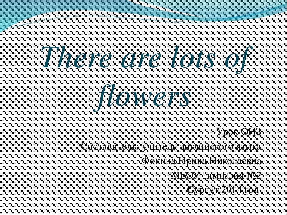 There are lots of flowers Урок ОНЗ Составитель: учитель английского языка Фок...