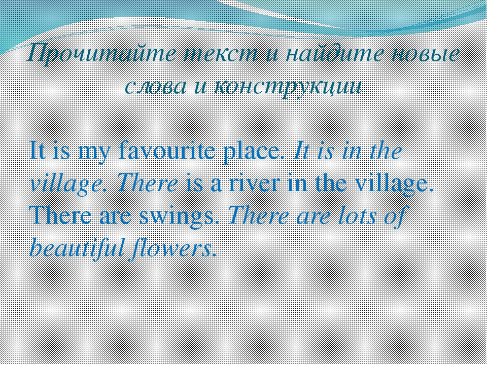 Прочитайте текст и найдите новые слова и конструкции It is my favourite place...
