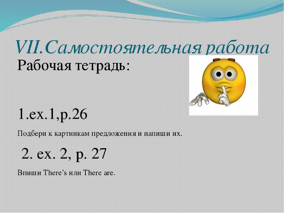 VII.Самостоятельная работа Рабочая тетрадь: 1.ex.1,p.26 Подбери к картинкам п...