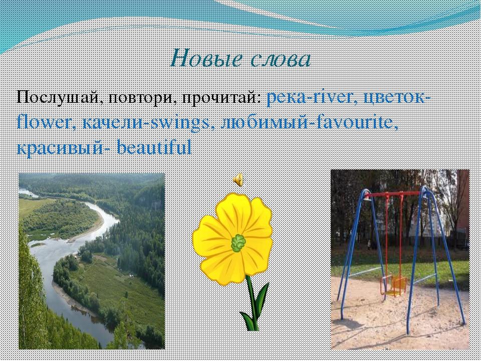 Новые слова Послушай, повтори, прочитай: река-river, цветок-flower, качели-sw...