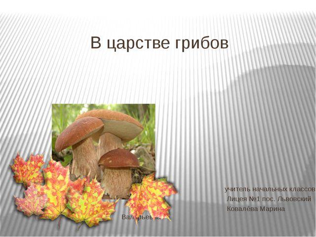 В царстве грибов учитель начальных классов Лицея №1 пос. Львовский Ковалёва М...