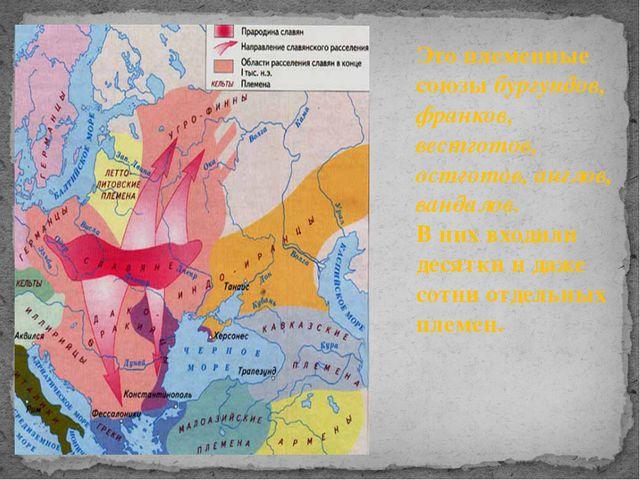 Это племенные союзы бургундов, франков, вестготов, остготов, англов, вандалов...