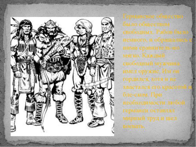 Германское общество было обществом свободных. Рабов было немного, и обращалис...
