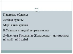 Павлодар облысы Лебяжі ауданы Мерғалым ауылы Б.Уахатов атындағы орта мектеп