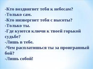 -Кто воздвигнет тебя к небесам? -Только сам. -Кто низвергнет тебя с высоты? -