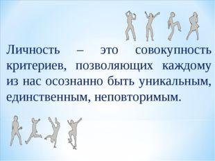 Личность – это совокупность критериев, позволяющих каждому из нас осознанно б